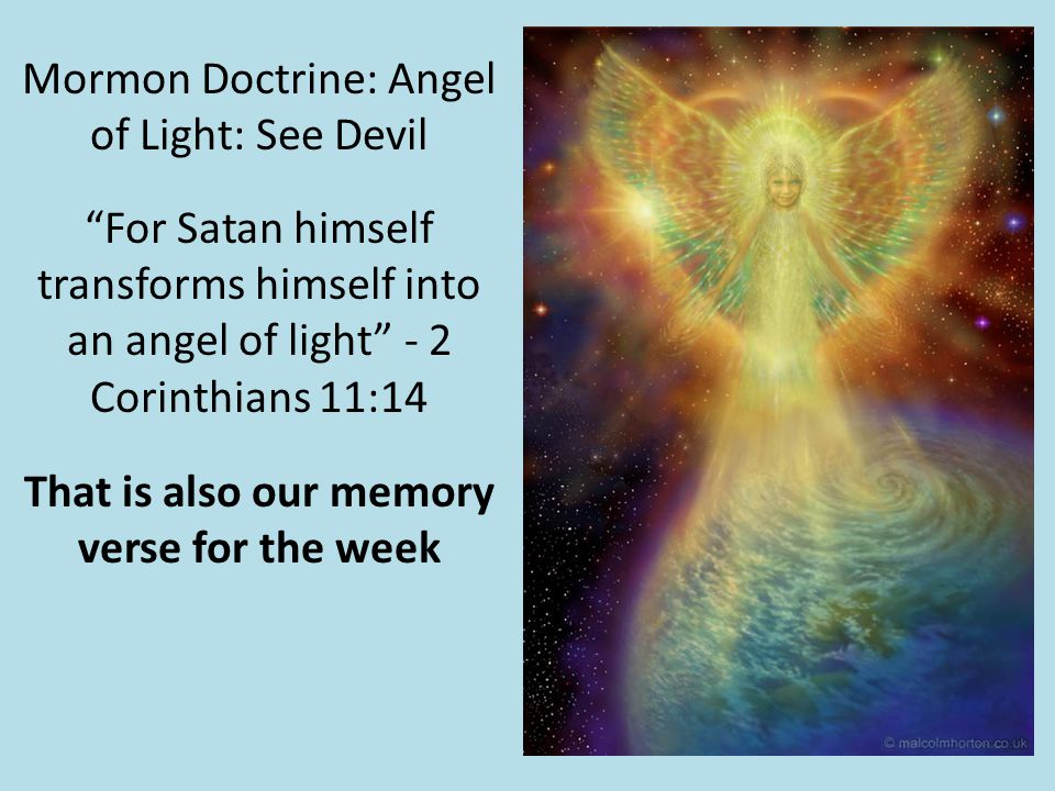 Mormon Doctrine: Angel of Light: See Devil For Satan himself transforms himself into an angel of light - 2 Corinthians 11:14 That is also our memory verse for the week