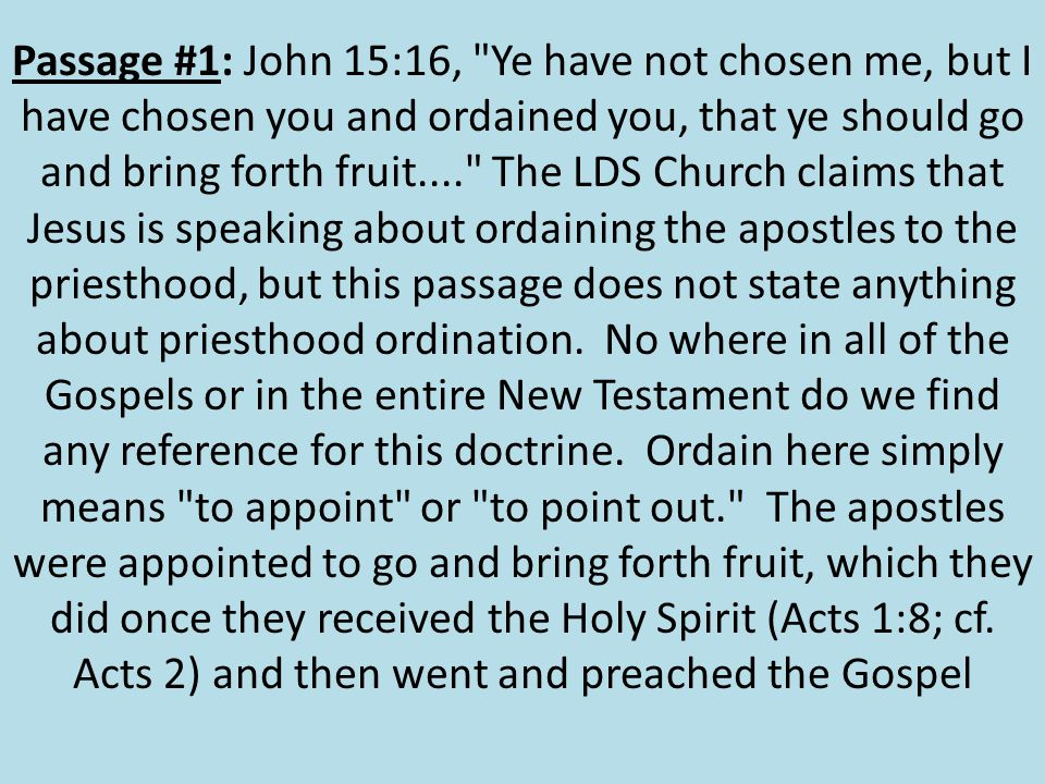 Passage #1: John 15:16, Ye have not chosen me, but I have chosen you and ordained you, that ye should go and bring forth fruit.... The LDS Church claims that Jesus is speaking about ordaining the apostles to the priesthood, but this passage does not state anything about priesthood ordination.