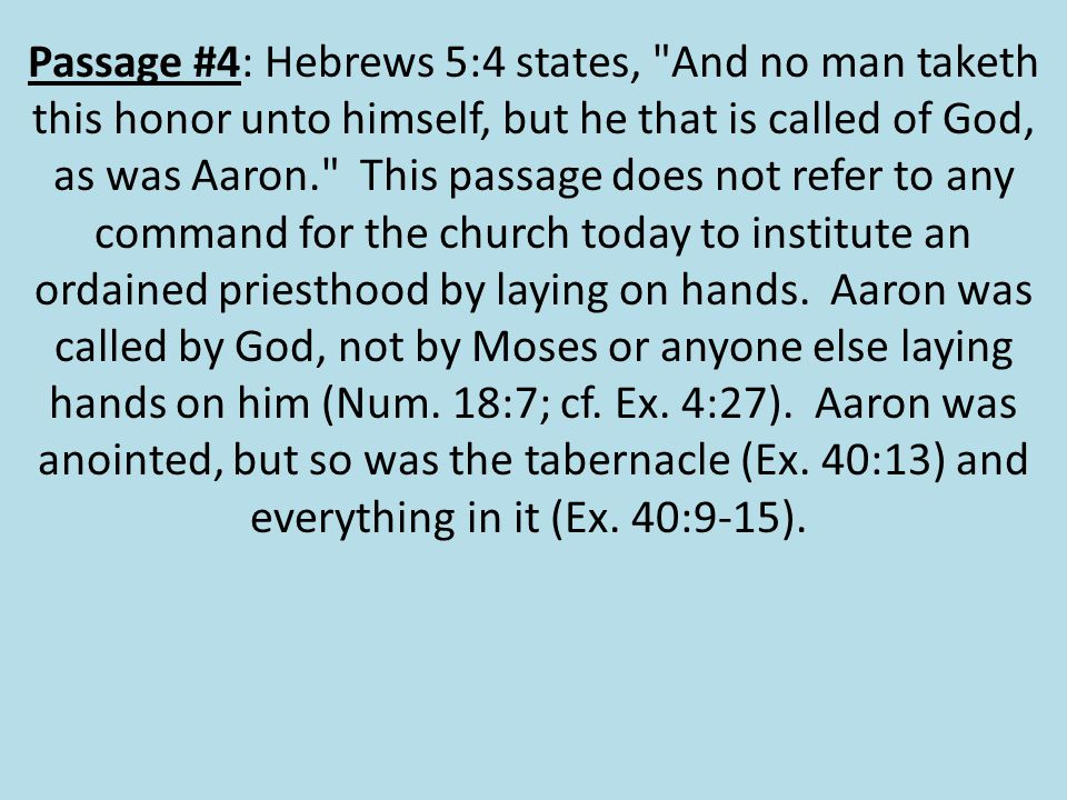 Passage #4: Hebrews 5:4 states, And no man taketh this honor unto himself, but he that is called of God, as was Aaron. This passage does not refer to any command for the church today to institute an ordained priesthood by laying on hands.