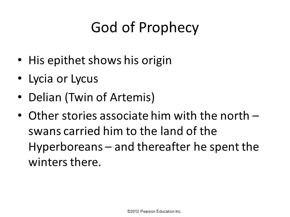 God of Prophecy His epithet shows his origin Lycia or Lycus Delian (Twin of Artemis) Other stories associate him with the north – swans carried him to the land of the Hyperboreans – and thereafter he spent the winters there.