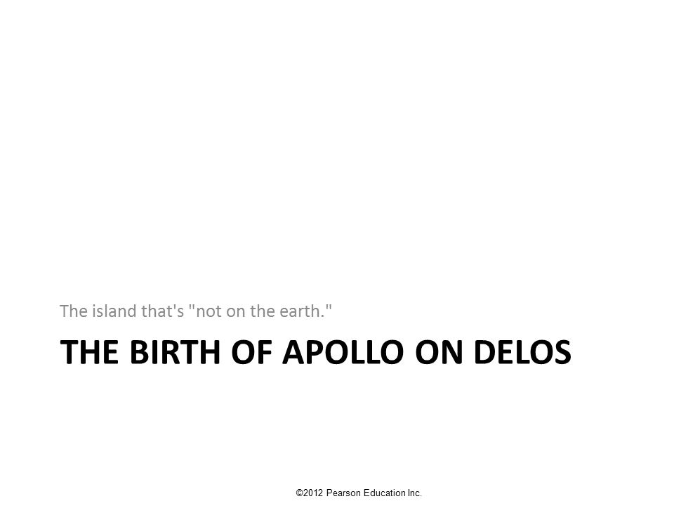 THE BIRTH OF APOLLO ON DELOS The island that s not on the earth. ©2012 Pearson Education Inc.