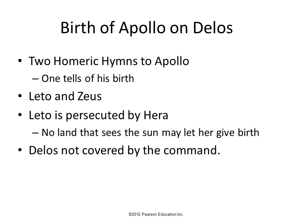 Birth of Apollo on Delos Two Homeric Hymns to Apollo – One tells of his birth Leto and Zeus Leto is persecuted by Hera – No land that sees the sun may let her give birth Delos not covered by the command.