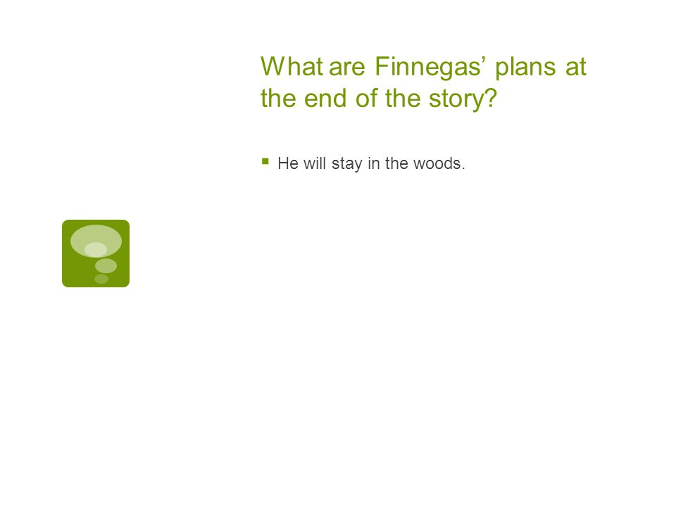 What are Finnegas' plans at the end of the story?  He will stay in the woods.