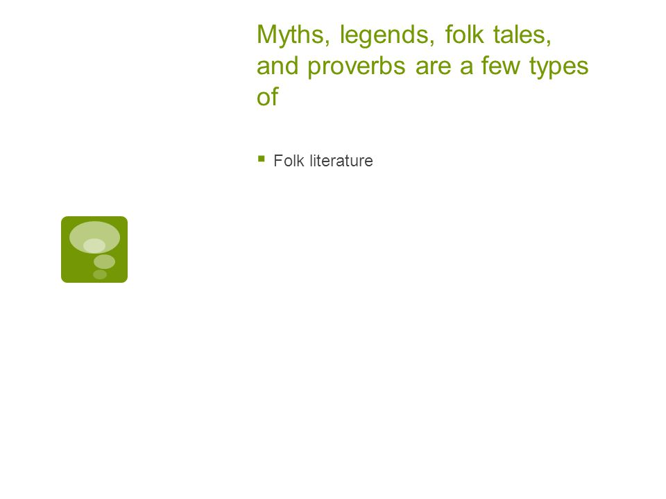 Myths, legends, folk tales, and proverbs are a few types of  Folk literature