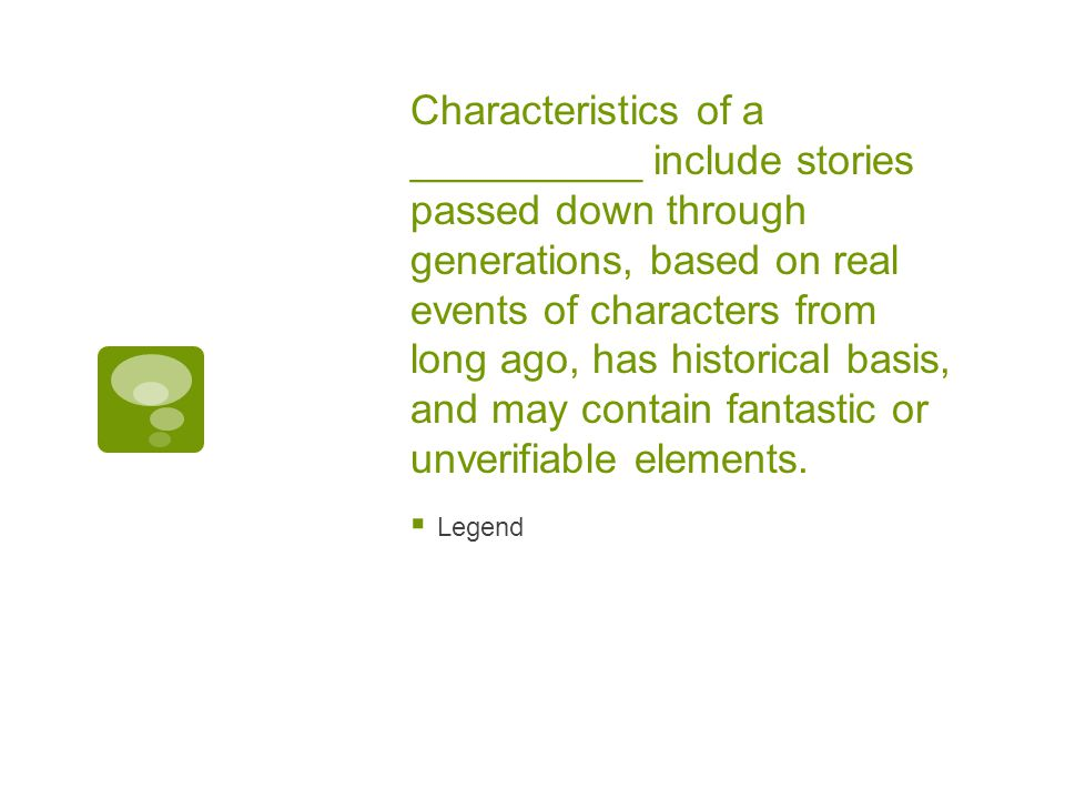 Characteristics of a __________ include stories passed down through generations, based on real events of characters from long ago, has historical basis, and may contain fantastic or unverifiable elements.