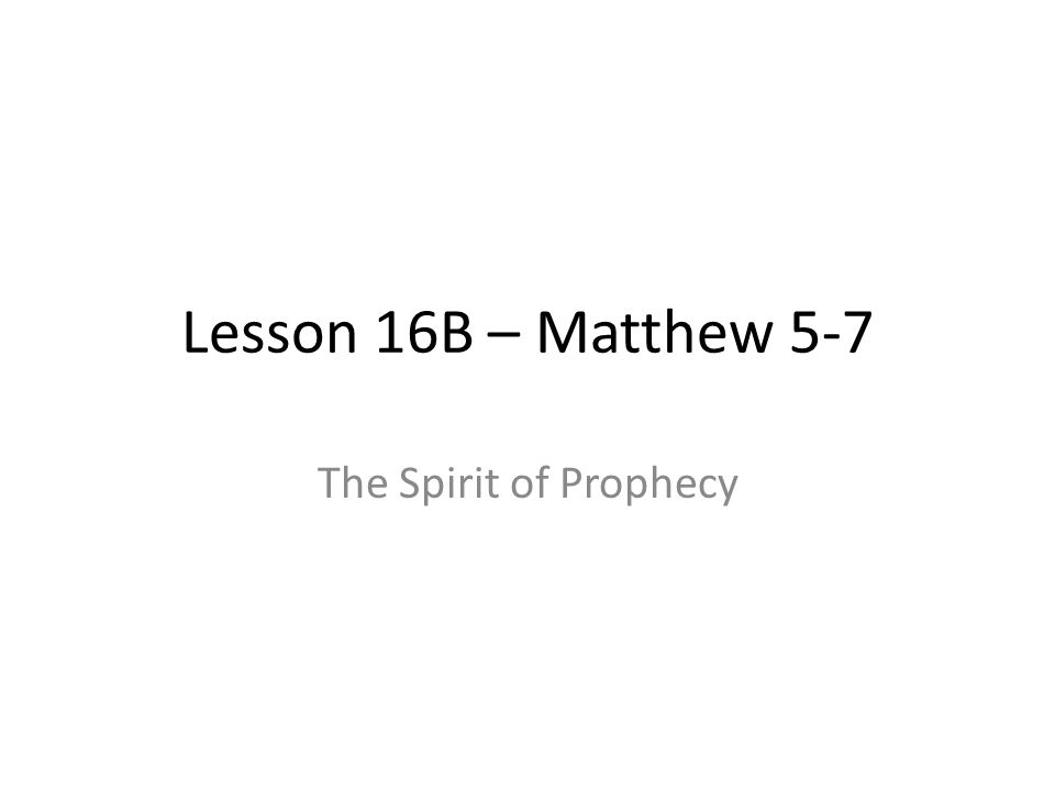 Lesson 16B – Matthew 5-7 The Spirit of Prophecy