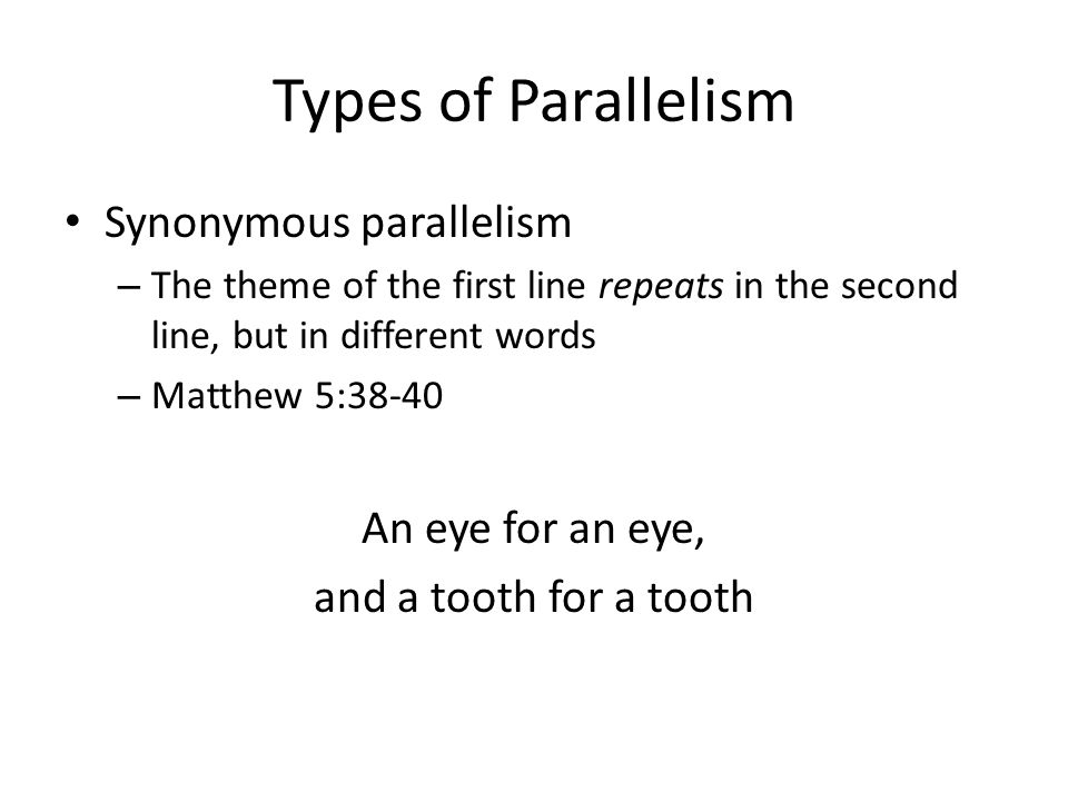 Types of Parallelism Synonymous parallelism – The theme of the first line repeats in the second line, but in different words – Matthew 5:38-40 An eye for an eye, and a tooth for a tooth