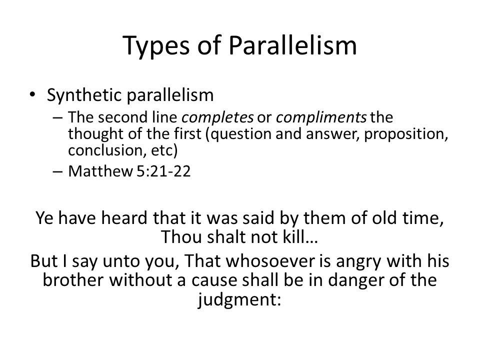 Types of Parallelism Synthetic parallelism – The second line completes or compliments the thought of the first (question and answer, proposition, conclusion, etc) – Matthew 5:21-22 Ye have heard that it was said by them of old time, Thou shalt not kill… But I say unto you, That whosoever is angry with his brother without a cause shall be in danger of the judgment: