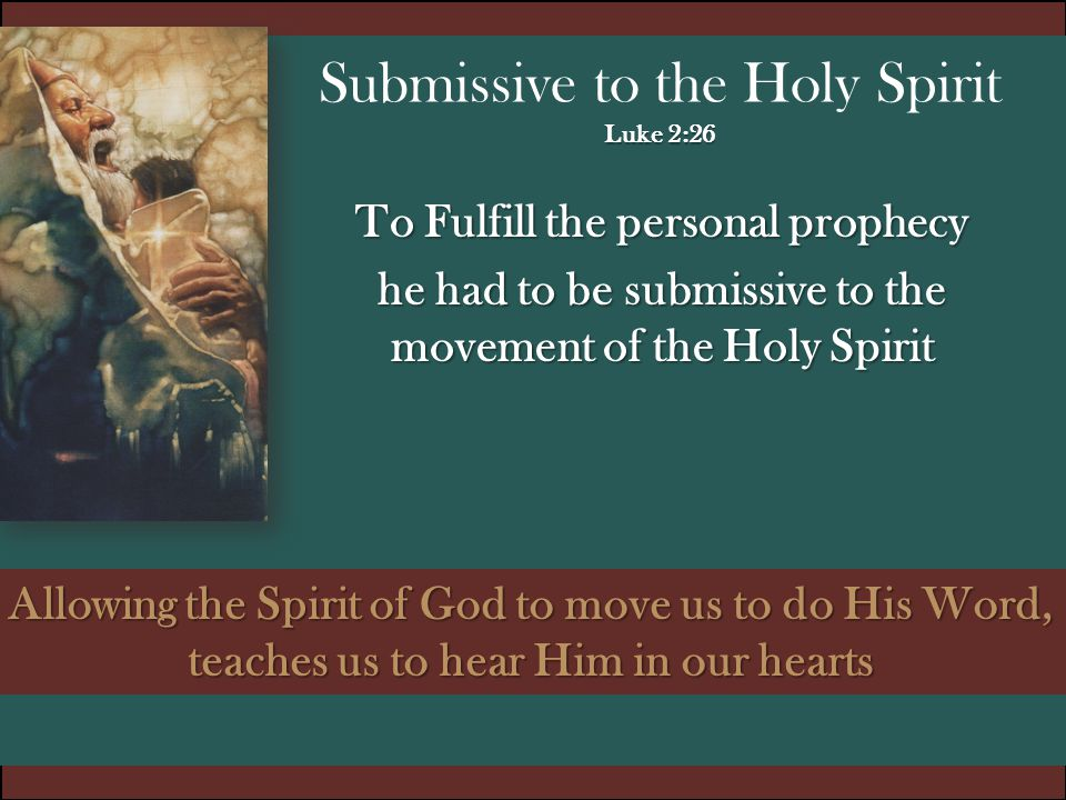 Luke 2:26 Submissive to the Holy Spirit Luke 2:26 To Fulfill the personal prophecy he had to be submissive to the movement of the Holy Spirit Allowing