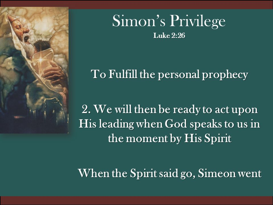 Luke 2:26 Simon's Privilege Luke 2:26 To Fulfill the personal prophecy 2. We will then be ready to act upon His leading when God speaks to us in the m