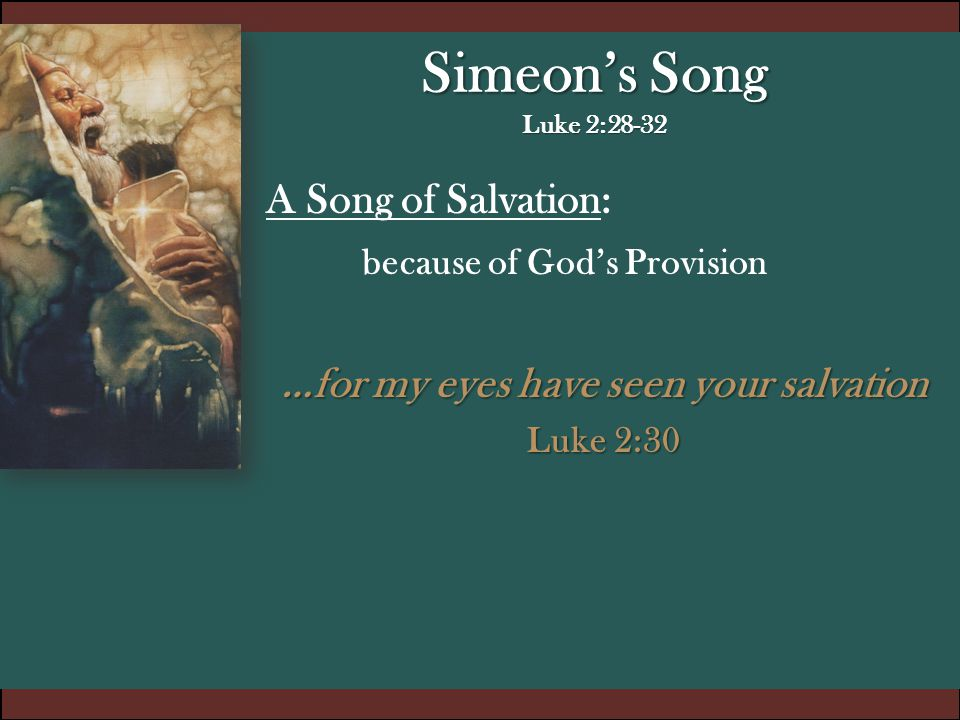 Simeon's Song Luke 2:28-32 A Song of Salvation: because of God's Provision …for my eyes have seen your salvation Luke 2:30