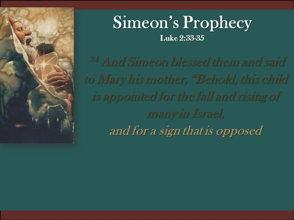 "Simeon's Prophecy Luke 2:33-35 34 And Simeon blessed them and said to Mary his mother, ""Behold, this child is appointed for the fall and rising of man"