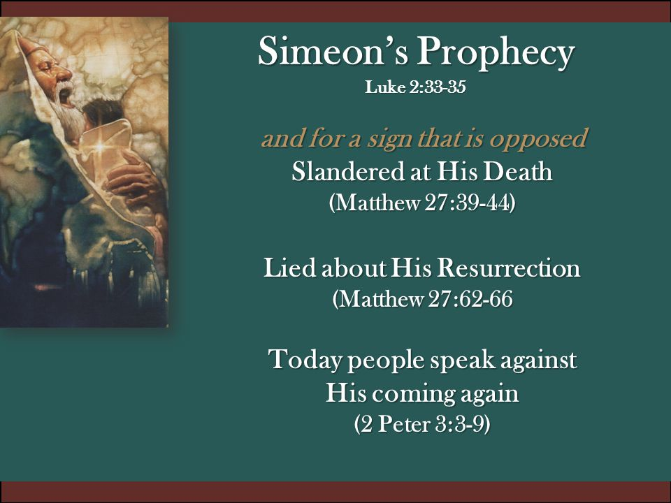 Simeon's Prophecy Luke 2:33-35 and for a sign that is opposed Slandered at His Death (Matthew 27:39-44) Lied about His Resurrection (Matthew 27:62-66