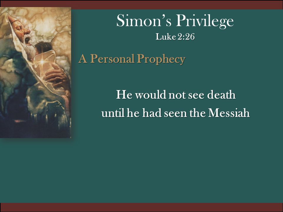 Luke 2:26 Simon's Privilege Luke 2:26 To Fulfill the personal prophecy he had to be submissive to the movement of the Holy Spirit 1.Part of that is obedient submission to the things we have been called to do in the Word of God (He was a Faithful Person) Righteous and Devout