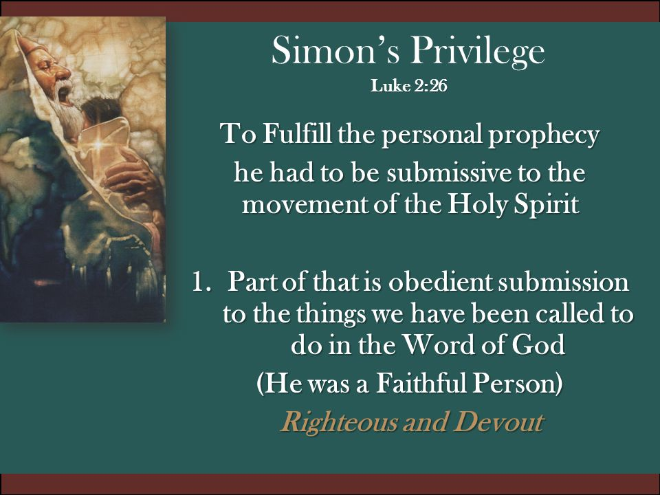 Luke 2:26 Simon's Privilege Luke 2:26 To Fulfill the personal prophecy he had to be submissive to the movement of the Holy Spirit 1.Part of that is ob