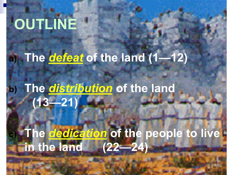 OUTLINE a) The defeat of the land (1—12) b) The distribution of the land (13—21) c) The dedication of the people to live in the land(22—24)