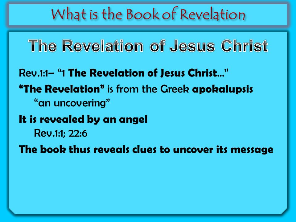 Rev.1:1– 1 The Revelation of Jesus Christ … The Revelation is from the Greek apokalupsis an uncovering It is revealed by an angel Rev.1:1; 22:6 The book thus reveals clues to uncover its message