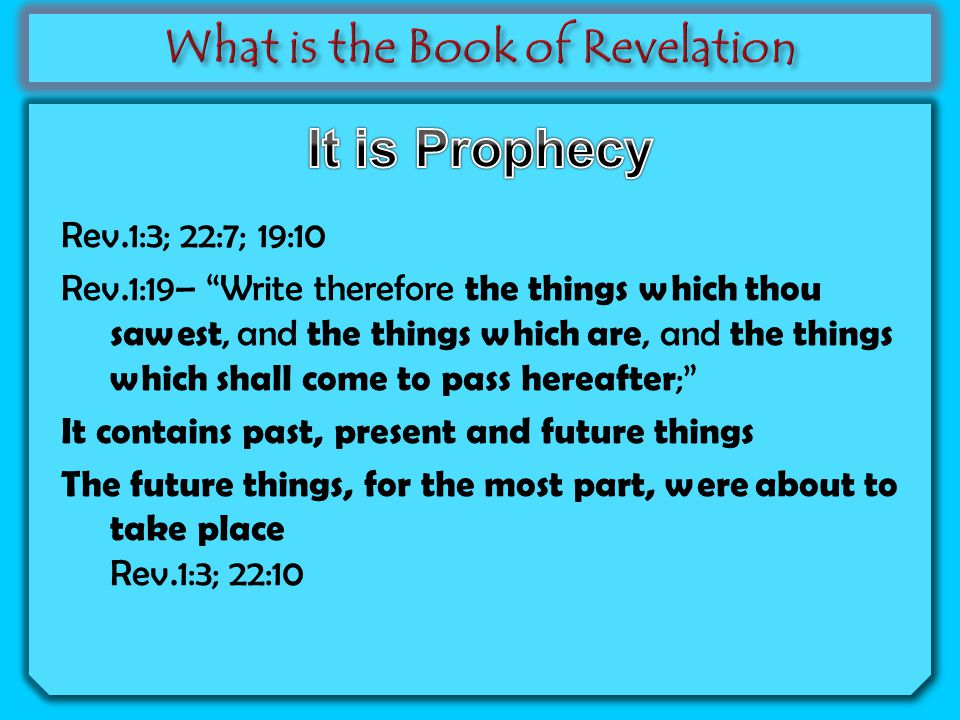 Rev.1:3; 22:7; 19:10 Rev.1:19– Write therefore the things which thou sawest, and the things which are, and the things which shall come to pass hereafter ; It contains past, present and future things The future things, for the most part, were about to take place Rev.1:3; 22:10