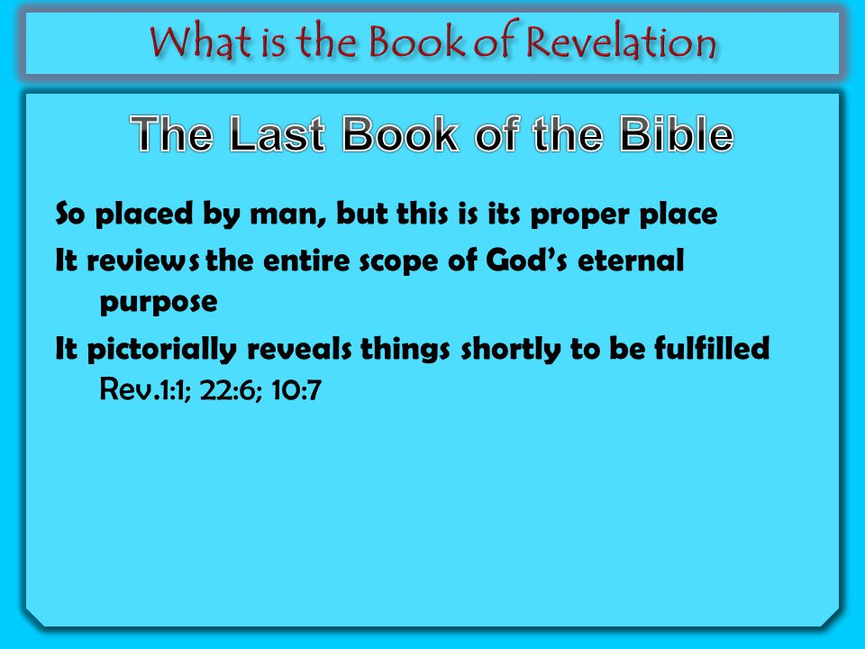 So placed by man, but this is its proper place It reviews the entire scope of God's eternal purpose It pictorially reveals things shortly to be fulfilled Rev.1:1; 22:6; 10:7