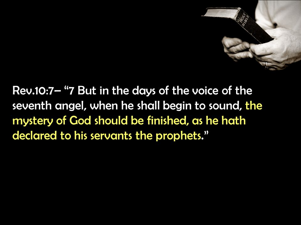 Rev.10:7– 7 But in the days of the voice of the seventh angel, when he shall begin to sound, the mystery of God should be finished, as he hath declared to his servants the prophets.