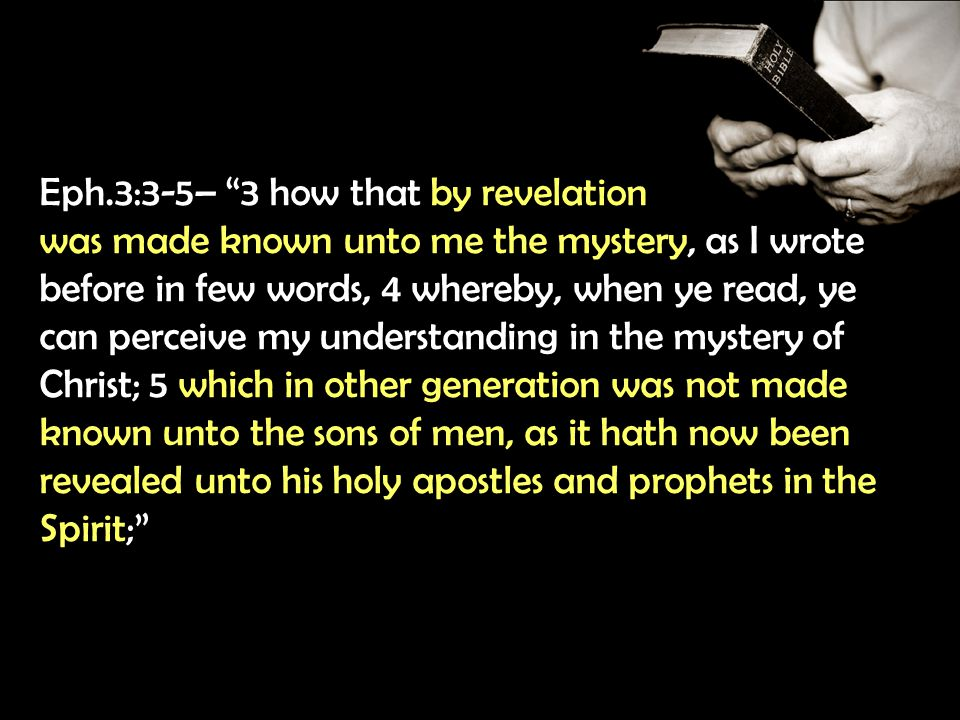 Eph.3:3-5– 3 how that by revelation was made known unto me the mystery, as I wrote before in few words, 4 whereby, when ye read, ye can perceive my understanding in the mystery of Christ; 5 which in other generation was not made known unto the sons of men, as it hath now been revealed unto his holy apostles and prophets in the Spirit;
