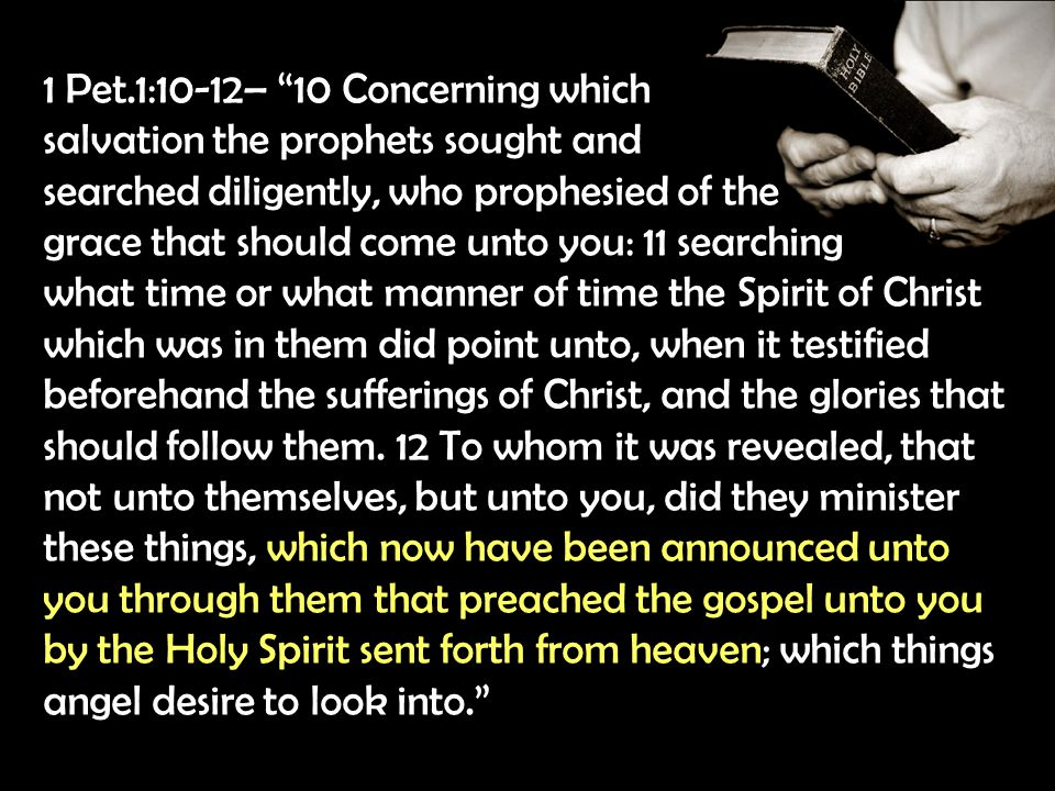 1 Pet.1:10-12– 10 Concerning which salvation the prophets sought and searched diligently, who prophesied of the grace that should come unto you: 11 searching what time or what manner of time the Spirit of Christ which was in them did point unto, when it testified beforehand the sufferings of Christ, and the glories that should follow them.