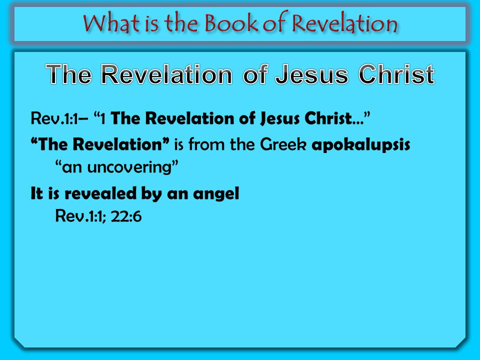 Rev.1:1– 1 The Revelation of Jesus Christ … The Revelation is from the Greek apokalupsis an uncovering It is revealed by an angel Rev.1:1; 22:6