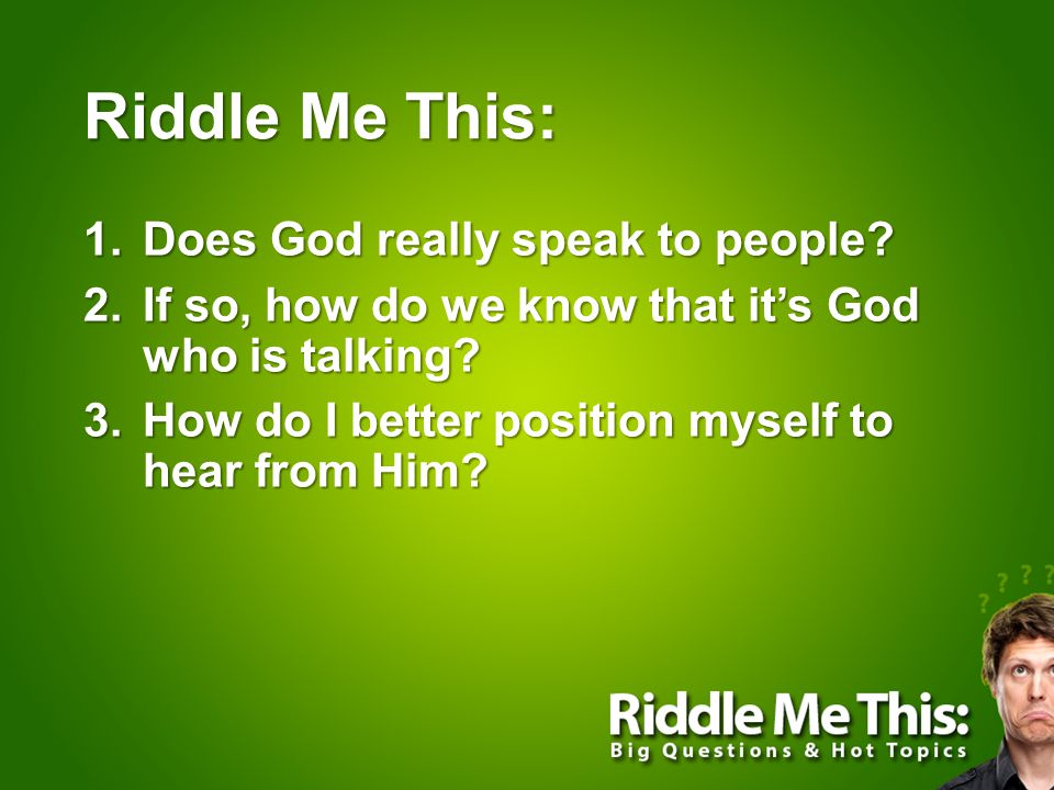 Riddle Me This: 1.Does God really speak to people? 2.If so, how do we know that it's God who is talking? 3.How do I better position myself to hear fro