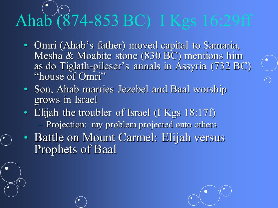 Ahab (874-853 BC) I Kgs 16:29ff Omri (Ahab's father) moved capital to Samaria, Mesha & Moabite stone (830 BC) mentions him as do Tiglath-pileser's annals in Assyria (732 BC) house of Omri Omri (Ahab's father) moved capital to Samaria, Mesha & Moabite stone (830 BC) mentions him as do Tiglath-pileser's annals in Assyria (732 BC) house of Omri Son, Ahab marries Jezebel and Baal worship grows in IsraelSon, Ahab marries Jezebel and Baal worship grows in Israel Elijah the troubler of Israel (I Kgs 18:17f)Elijah the troubler of Israel (I Kgs 18:17f) –Projection: my problem projected onto others Battle on Mount Carmel: Elijah versus Prophets of BaalBattle on Mount Carmel: Elijah versus Prophets of Baal