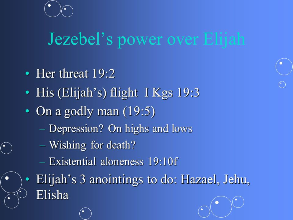 Jezebel's power over Elijah Her threat 19:2Her threat 19:2 His (Elijah's) flight I Kgs 19:3His (Elijah's) flight I Kgs 19:3 On a godly man (19:5)On a godly man (19:5) –Depression.