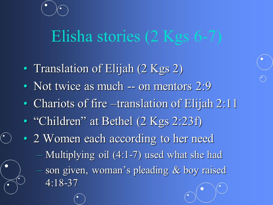 Elisha stories (2 Kgs 6-7) Translation of Elijah (2 Kgs 2)Translation of Elijah (2 Kgs 2) Not twice as much -- on mentors 2:9Not twice as much -- on mentors 2:9 Chariots of fire –translation of Elijah 2:11Chariots of fire –translation of Elijah 2:11 Children at Bethel (2 Kgs 2:23f) Children at Bethel (2 Kgs 2:23f) 2 Women each according to her need2 Women each according to her need –Multiplying oil (4:1-7) used what she had –son given, woman's pleading & boy raised 4:18-37