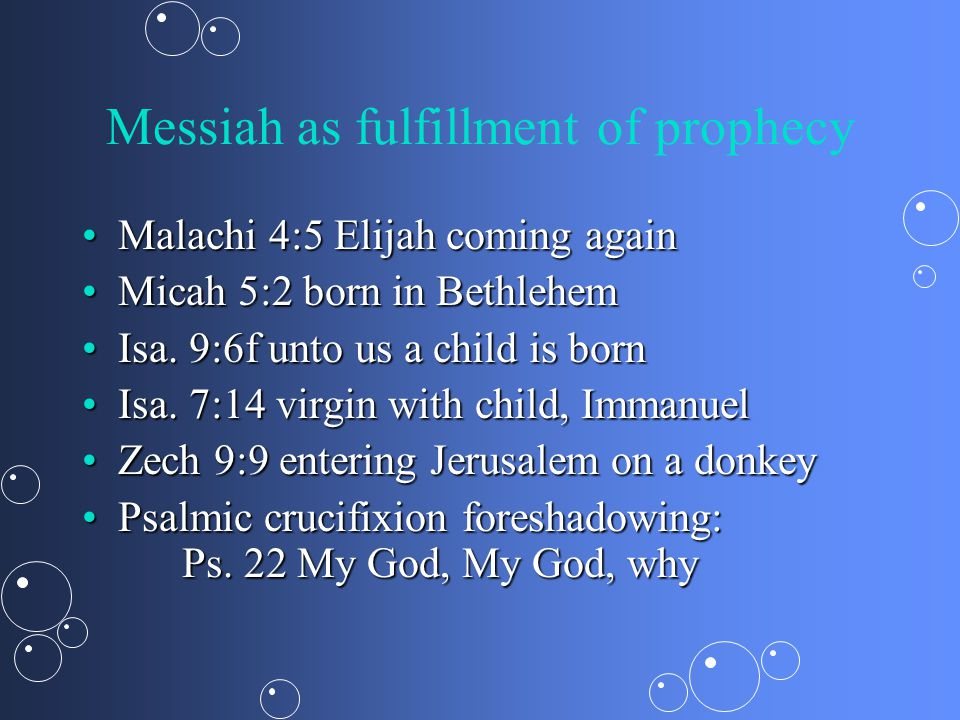 Messiah as fulfillment of prophecy Malachi 4:5 Elijah coming againMalachi 4:5 Elijah coming again Micah 5:2 born in BethlehemMicah 5:2 born in Bethlehem Isa.