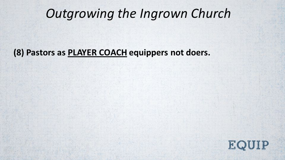 (8) Pastors as PLAYER COACH equippers not doers. Outgrowing the Ingrown Church