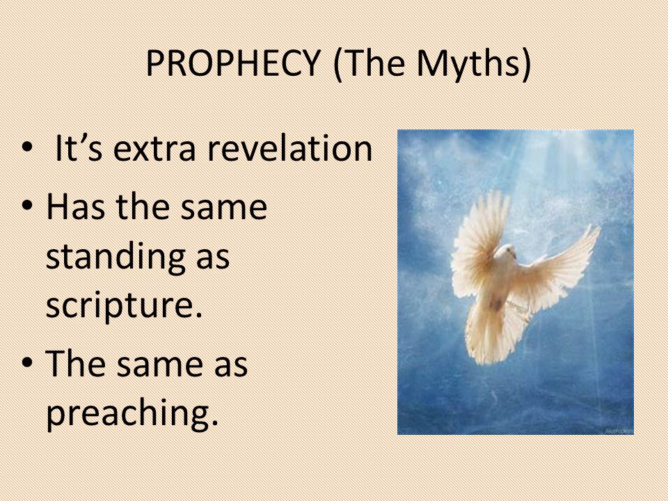 PROPHECY (The Myths) It's extra revelation Has the same standing as scripture. The same as preaching.