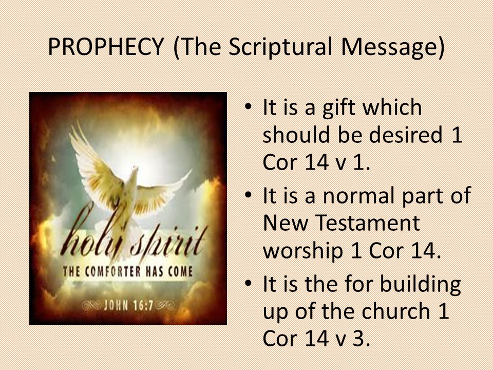 PROPHECY (The Scriptural Message) It is a gift which should be desired 1 Cor 14 v 1. It is a normal part of New Testament worship 1 Cor 14. It is the