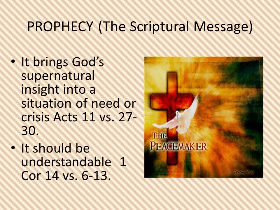 PROPHECY (The Scriptural Message) It brings God's supernatural insight into a situation of need or crisis Acts 11 vs. 27- 30. It should be understanda