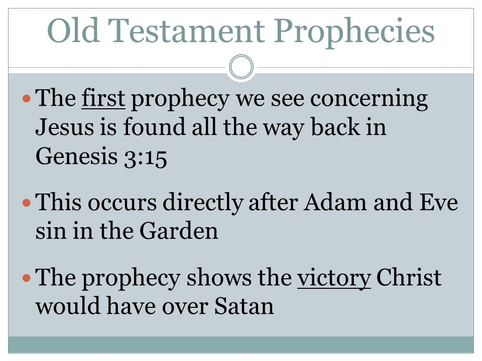 Old Testament Prophecies The first prophecy we see concerning Jesus is found all the way back in Genesis 3:15 This occurs directly after Adam and Eve