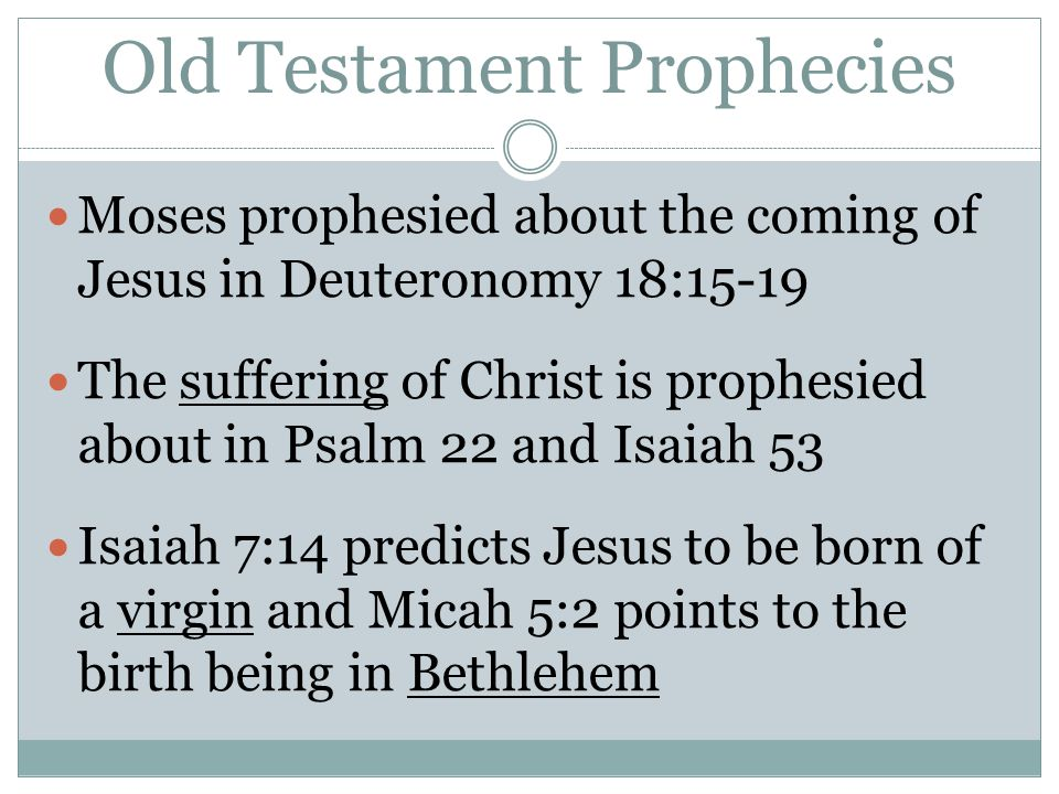 Old Testament Prophecies Moses prophesied about the coming of Jesus in Deuteronomy 18:15-19 The suffering of Christ is prophesied about in Psalm 22 an