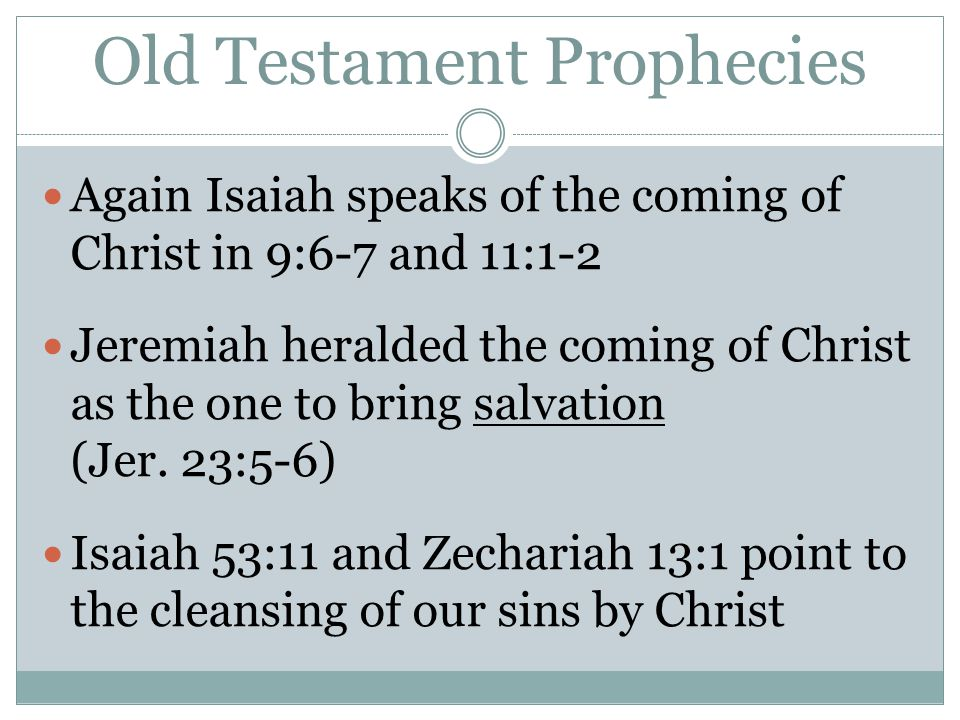 Old Testament Prophecies Again Isaiah speaks of the coming of Christ in 9:6-7 and 11:1-2 Jeremiah heralded the coming of Christ as the one to bring sa