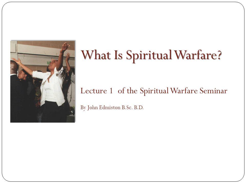 What Is Spiritual Warfare Lecture 1 of the Spiritual Warfare Seminar By John Edmiston B.Sc. B.D.