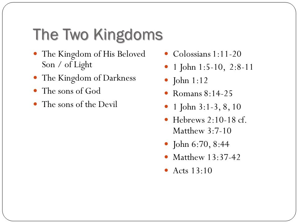 The Two Kingdoms The Kingdom of His Beloved Son / of Light The Kingdom of Darkness The sons of God The sons of the Devil Colossians 1:11-20 1 John 1:5-10, 2:8-11 John 1:12 Romans 8:14-25 1 John 3:1-3, 8, 10 Hebrews 2:10-18 cf.