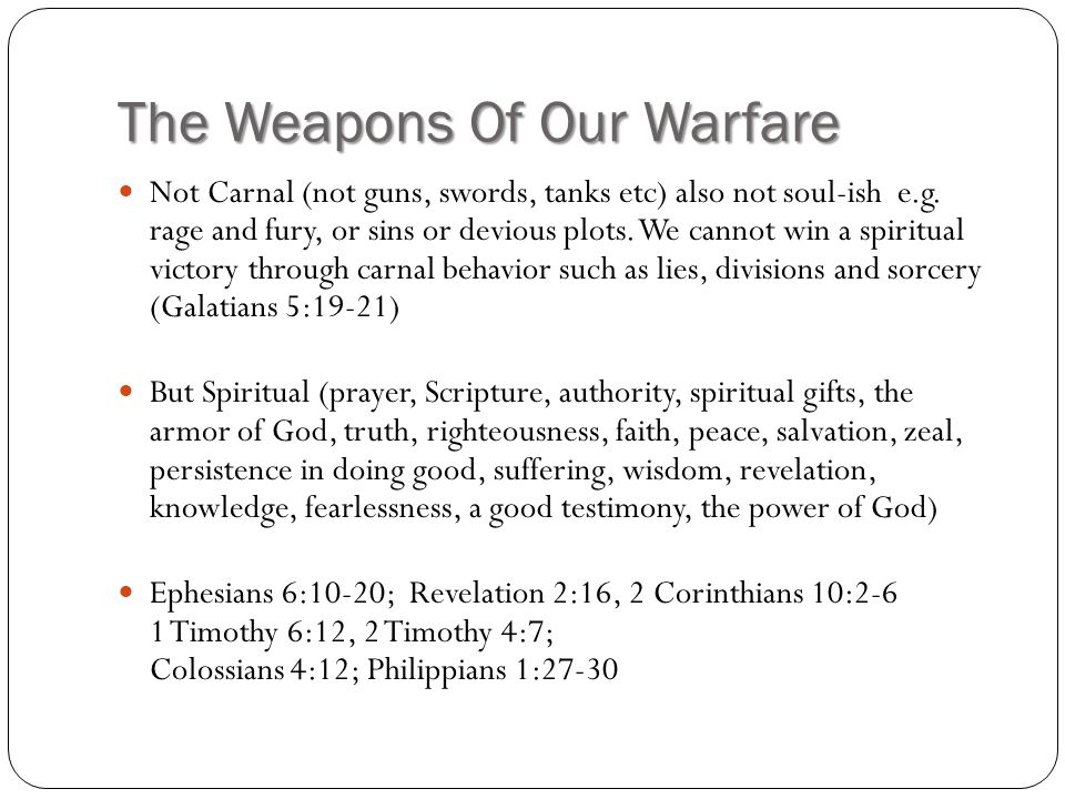 The Weapons Of Our Warfare Not Carnal (not guns, swords, tanks etc) also not soul-ish e.g.