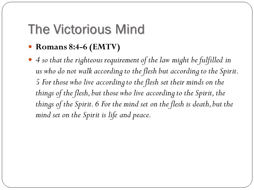 The Victorious Mind Romans 8:4-6 (EMTV) 4 so that the righteous requirement of the law might be fulfilled in us who do not walk according to the flesh but according to the Spirit.