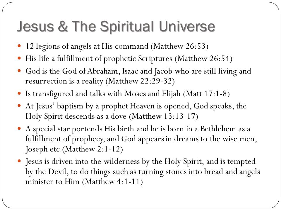 Jesus & The Spiritual Universe 12 legions of angels at His command (Matthew 26:53) His life a fulfillment of prophetic Scriptures (Matthew 26:54) God is the God of Abraham, Isaac and Jacob who are still living and resurrection is a reality (Matthew 22:29-32) Is transfigured and talks with Moses and Elijah (Matt 17:1-8) At Jesus' baptism by a prophet Heaven is opened, God speaks, the Holy Spirit descends as a dove (Matthew 13:13-17) A special star portends His birth and he is born in a Bethlehem as a fulfillment of prophecy, and God appears in dreams to the wise men, Joseph etc (Matthew 2:1-12) Jesus is driven into the wilderness by the Holy Spirit, and is tempted by the Devil, to do things such as turning stones into bread and angels minister to Him (Matthew 4:1-11)