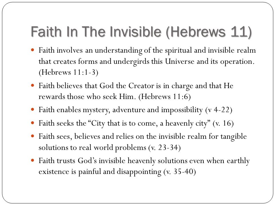 Faith In The Invisible (Hebrews 11) Faith involves an understanding of the spiritual and invisible realm that creates forms and undergirds this Universe and its operation.
