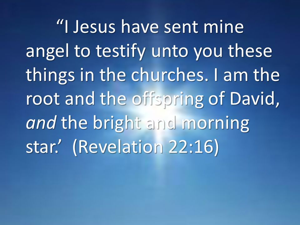 I Jesus have sent mine angel to testify unto you these things in the churches.