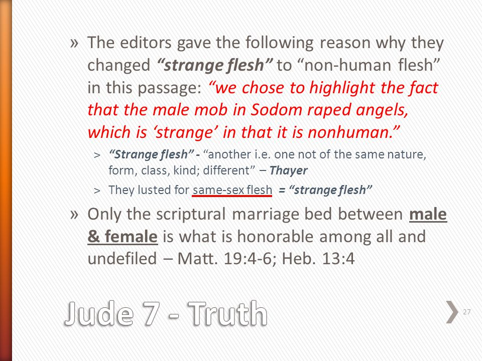 » The editors gave the following reason why they changed strange flesh to non-human flesh in this passage: we chose to highlight the fact that the male mob in Sodom raped angels, which is 'strange' in that it is nonhuman. ˃ Strange flesh - another i.e.