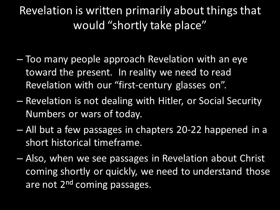 Revelation is written primarily about things that would shortly take place – Too many people approach Revelation with an eye toward the present.