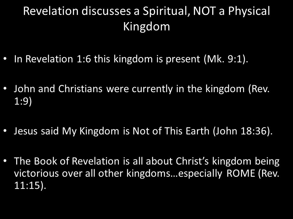 Revelation discusses a Spiritual, NOT a Physical Kingdom In Revelation 1:6 this kingdom is present (Mk.