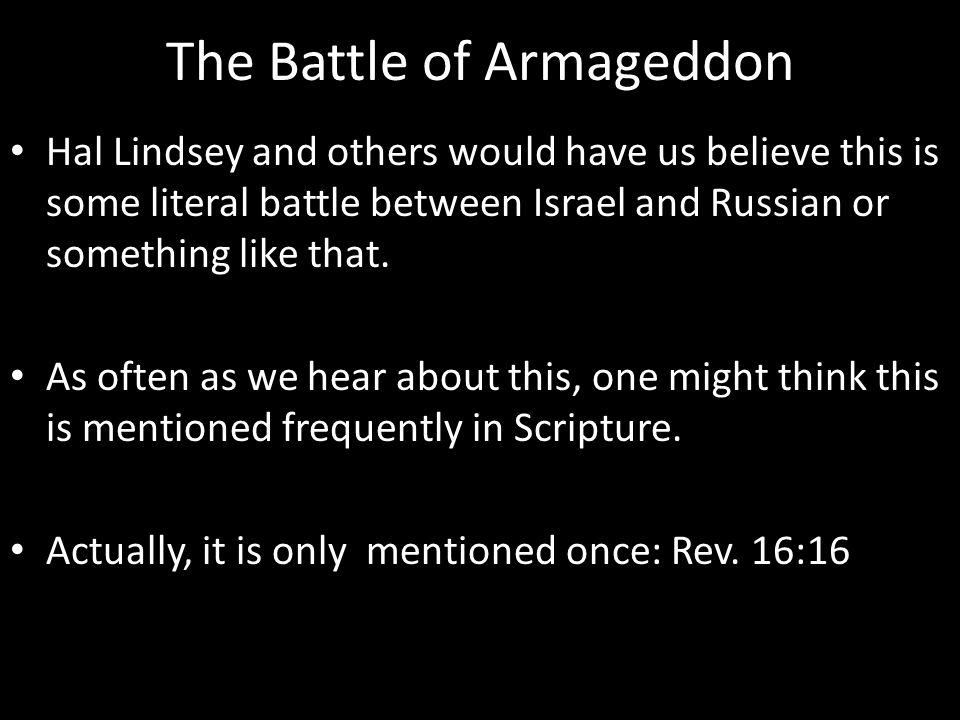 The Battle of Armageddon Hal Lindsey and others would have us believe this is some literal battle between Israel and Russian or something like that.